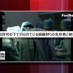 【動画ニュース】米FOXニュースが再度臓器狩りを詳細に報道
